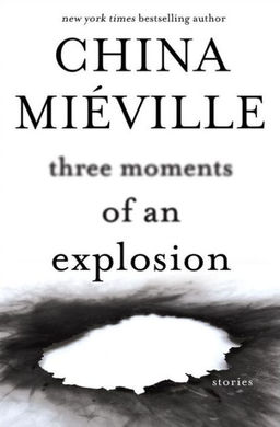 Three Moments of an Explosion China Miéville-small