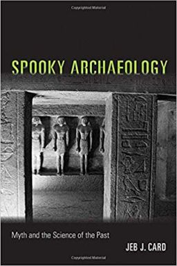 From Spooky Archaeology: Myth and the Science of the Past by Jeb Card. Copyright © 2018 University of New Mexico Press, 2018.