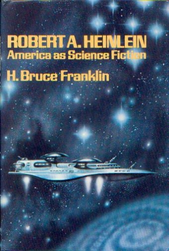 The Golden Age of Science Fiction: Robert A. Heinlein: America as Science Fiction, by H. Bruce Franklin