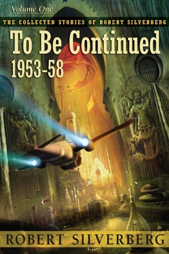 The Collected Stories of Robert Silverberg 1 - To Be Continued